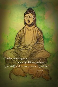 To the ordinary man, even Buddha is ordinary. But to Buddha, everyone is a Buddha.