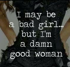 "Bad girl ~ Good woman......................... ****Fun/loving, forgiving/giving/supportive,spontaneous/laugh a-lot,honest/tactful,embrace femininity/sexuality/flirt,except him/his family/ex's too-all helped mold the man you love today,grow old gracefully but never totally grow up....& if you find farts humorous-you have it made!! ;o) -Take it from this fifty yr old ""broad""...*all this encompasses the definition of a ""true woman!""  :o)"