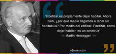 Frases de Martin Heidegger  - Poetizar es propiamente dejar habitar. Ahora bien, ¿por qué medio llegamos a tener un habitáculo? Por medio del edificar. Poetizar, como dejar habitar, es un construir