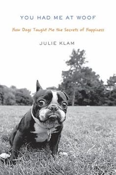 You Had Me at Woof by Julie Klam A funny, heartfelt book about how adopting a Boston terrier named Otto helped the author find maturity and fulfillment. Single when she got Otto, she was married and expecting a child when he died. She later became involved in dog rescue and relates her experiences: some hilarious, some heart-breaking, and some that make you angry. A wonderful story of one woman's life with dogs and how every dog is special and unique and leaves his or her mark on our hearts.