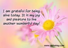 I am grateful for being alive today. It is my joy and pleasure to live another wonderful day! ~ Louise Hay