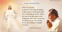Make me, O Lord, a channel of Thy help & healing in this world of suffering & pain! May I befriend the lonely, soothe the distressed, give hope to the despairing! May I give of my love, my peace, my joy. Give & give & ever give without a thought of return! - Dada J.P. Vaswani