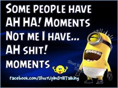Some People Have Aha Moments Not Me I Have... funny quotes quote funny quote funny quotes funny sayings humor minions minion quotes