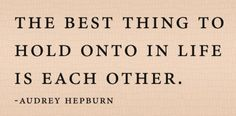 """The best thing to hold onto in life is each other..."" ~ Audrey Hepburn"