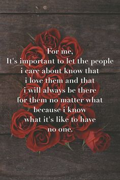 """""""For me, it's important to let the people I care about know that I love them and that I will always be there for them no matter what, because I know what it's like to have no one."""""""