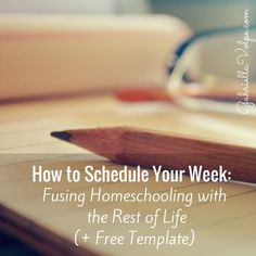 How to Schedule Your Week- Fusing Homeschooling with the Rest of Life (+ Free Template)