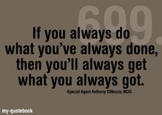 If you always do what you've always done, then you'll always get what you always got. - Special Agent Anthony DiNozzo; NCIS