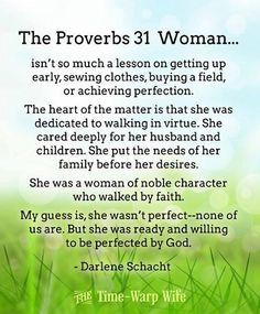 The Proverbs 31 Woman: My guess is, she wasn't perfect-- none of us are.  But she was ready and willing to be perfected by God.