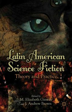 Latin American science fiction : theory and practice / edited by M. Elizabeth Ginway and J. Andrew Brown