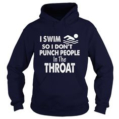 I SWIM SO I DONT PUNCH PEOPLE IN THE THROAT
