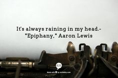 "It's always raining in my head.-    ""Epiphany,"" Aaron Lewis"