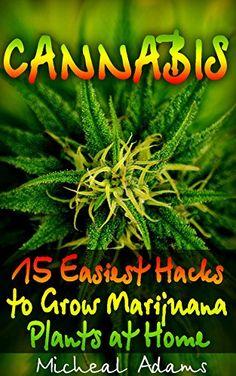 Cannabis: 15 Easiest Hacks to Grow  Marijuana Plants at Home: (DIY Cannabis Exracts, Gardening, Cannabis, Cannabis Growing, Gardening Books, Botanical, ... strains, indoor growing, cannabis dabbing) by [Adams, Micheal]