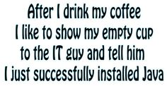 After I drink my coffee, I like to show my empty cup to the IT guy and tell him…
