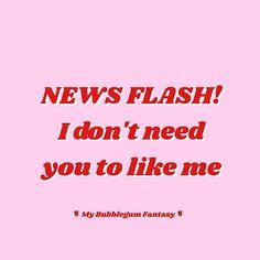 NEWS flash! I don't need you to like me! Truth bomb! mybubblegumfantasy.etsy.com. Sassy / quote / meme / tumblr / hilarious / text / funny / girly / my Bubblegum Fantasy /