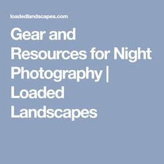 Gear and Resources for Night Photography | Loaded Landscapes