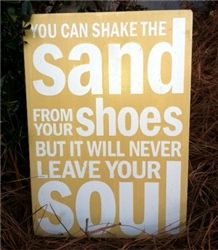 You can shake the sand from you shoes but it will never leave your soul. Here's one for the beach lovers out there. Hand painted wood sign from www.expressmywalls.com