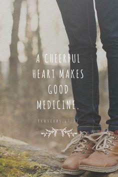 A cheerful heart makes good medicine. - Proverbs 17:22