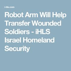 Robot Arm Will Help Transfer Wounded Soldiers - iHLS Israel Homeland Security