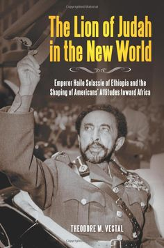 The Lion of Judah in the New World: Emperor Haile Selassie of Ethiopia and the Shaping of Americans' Attitudes toward Africa: Theodore M. Vestal Ph.D.: