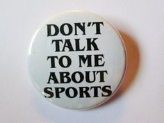 """Sick of Football? """"Don't Talk to Me About Sports"""" - 1 1/2"""" Button - Original Design -"""