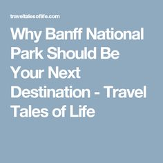 Why Banff National ParkShould Be Your Next Destination - Travel Tales of Life