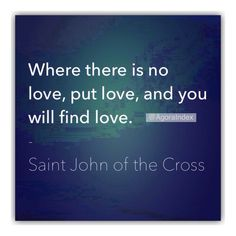 """Where there is no love, put love, and you will find love."" - Saint John of the Cross."