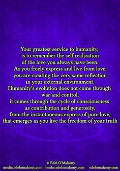 Your greatest service to humanity,  is to remember the self realization of the love you always have been. As you freely express and live from love, you are creating the very same reflection in your external environment. Humanity's evolution does not come through  war and control, it comes through the cycle of consciousness  as contribution and generosity, from the instantaneous express of pure love, that emerges as you live the freedom of your truth © Edel O'Mahony