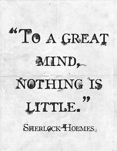 """To a great mind, nothing is little.""  Sherlock Holmes"