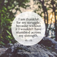 I am thankful for my struggle, because without it I wouldn't have stumbled across my strength.