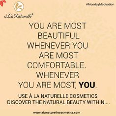 """""""YOU ARE MOST BEAUTIFUL WHENEVER YOU ARE MOST COMFORTABLE. WHENEVER YOU ARE MOST. YOU.""""  Use à La Naturelle Cosmetics  Discover the natural beauty within....  #MondayMotivation #Feelgoodtolookgreat #feelfabulous #rejuvenate #soft #smooth #skin #luxury #detox #relax #refresh #Lookgoodfeelgreat"""