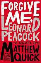 Forgive me, Leonard Peacock : a novel / Matthew Quick. A gut wrenching, emotional, wonderful novel by the Author of the Silver Linings Playbook
