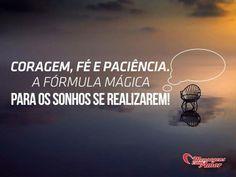 Coragem, fé e paciência. A fórmula mágica para os sonhos se realizarem. #coragem #fe #paciencia #formula #magica  #sonhos