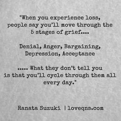 """When you experience loss, people say you'll move through the 5 stages of grief… Denial, Anger, Bargaining, Depression, Acceptance ... What they don't tell you is that you'll cycle through them all every day."" – Ranata Suzuki * lost, tumblr, love, relationship, beautiful, words, quotes, story, quote, typography, written, writing, writer, poet, poetry, prose, poem, sad, breakup, broken heart, heartbroken * pinterest.com/ranatasuzuki"