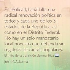 En realidad, haría falta una radical renovación política en todos y cada uno de los 31 estados de la República, así como en el Distrito Federal. No hay un solo mandatario local honesto que defienda sin regateos las causas populares. El mito de la transición democrática 📖 John M. Ackerman.