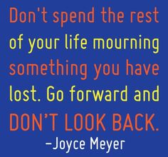 Don't Spend The Rest Of Your Life Mourning Something You Have Lost. Go Forward And Don't Look Back. ~Joyce Meyer.