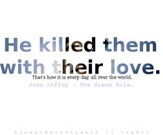He killed them with their love... John Coffey