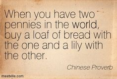 When you have two pennies in the world, buy a loaf of bread with the one and a lily with the other.