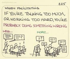 When facilitating, if you& talking too much, or working too hard, you& probably doing something wrong. An observation I have made whenever I find myself feeling like facilitating is too hard work. Knowledge Management, Change Management, Business Management, Business Intelligence, Coaching, Talk Too Much, Critical Thinking Skills, Educational Leadership, Drama Class