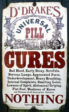 Dr drake's universal pill.  It cures...everything!   It even cleans out your bank account!