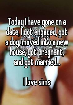 """""""Today I have gone on a date, I got engaged, got a dog, moved into a new house, got pregnant, and got married... I love sims"""""""