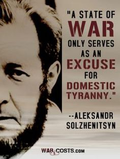 """""""A state of war only serves as an excuse for domestic tyranny."""" ~ Aleksandr Solzhenitsyn"""