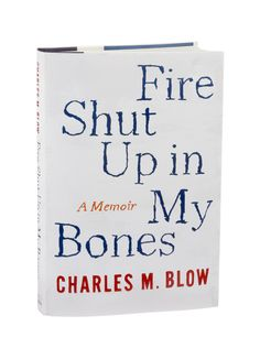 FIRE SHUT UP IN MY BONES: A Memoir by Charles M. Blow / The Times Op-Ed columnist describes overcoming his rage at being abused as a child. (Photo: Patricia Wall/The New York Times)