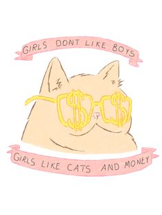 Girls don't like boys, girls like cats and money.
