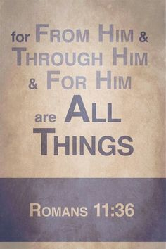 """Romans 11:36 - REJOICE CHRISTIANS! OUR LORD DOES ENSURE THAT WE CAN CARRY OUT HIS WILL! """"May He equip you with all you need for doing His will. May He produce in you, through the power of Jesus Christ, every good thing that is pleasing to Him,"""" Hebrews 13:21."""