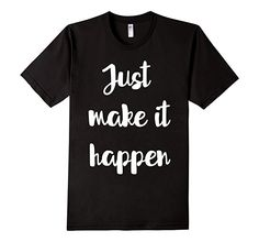 Amazon.com: Just Make It Happen Motivational Positivity T-Shirt: Clothing