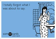 I+totally+forgot+what+I+was+about+to+say. IM SO GLAD......,IVE THOUGHT I WAS THE ONLY ONE THAT HAS MEMORY PROBLEMS! Lupus fog....,.. HUH.  LOL