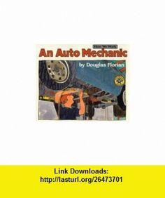 An Auto Mechanic (How We Work) (9780688131043) Douglas Florian , ISBN-10: 0688131042  , ISBN-13: 978-0688131043 ,  , tutorials , pdf , ebook , torrent , downloads , rapidshare , filesonic , hotfile , megaupload , fileserve