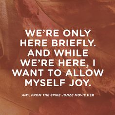 """""""We're only here briefly. And while we're here, I want to allow myself joy."""""""
