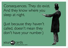 Consequences..... ohhhh I think they are calling..... not as fast as I'd like but I have faith!!!! They will come & when they do catch up to you WATCH OUT!!!
