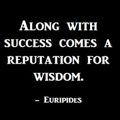 Along with success comes a reputation for wisdom.  -Euripides